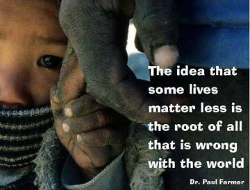 "My healthcare philosophy: ""The idea that some lives matter less is the root of all that is wrong with the world."" - Dr. Paul Farmer"