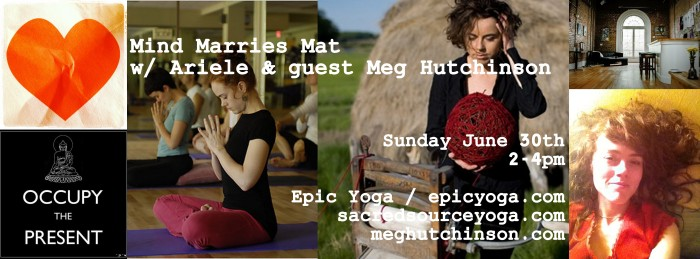 Join Ariele Sunday June 30th for a yoga and meditation workshop with singer-songwriter, mental health advocate, poet and yogini Meg Hutchinson. Meghutchinson.com